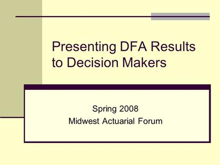 Presenting DFA Results to Decision Makers Spring 2008 Midwest Actuarial Forum.