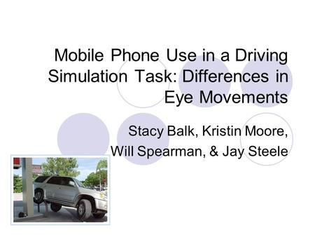 Mobile Phone Use in a Driving Simulation Task: Differences in Eye Movements Stacy Balk, Kristin Moore, Will Spearman, & Jay Steele.