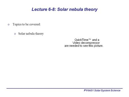 PY4A01 Solar System Science Lecture 6-8: Solar nebula theory oTopics to be covered: oSolar nebula theory.