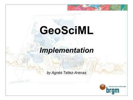 GeoSciML Implementation by Agnès Tellez-Arenas. GeoSciML implementation 1. First step: data mapping preparation of the services WMS,WFS Data Specification.