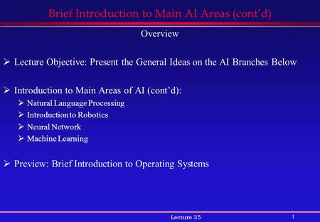 1 Lecture 35 Brief Introduction to Main AI Areas (cont'd) Overview  Lecture Objective: Present the General Ideas on the AI Branches Below  Introduction.