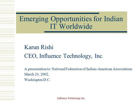 Influence Technology, Inc. Emerging Opportunities for Indian IT Worldwide Karun Rishi CEO, Influence Technology, Inc. A presentation to: National Federation.