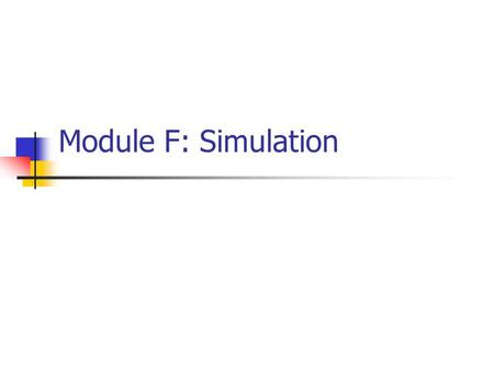 Module F: Simulation. Introduction What: Simulation Where: To duplicate the features, appearance, and characteristics of a real system Why: To estimate.