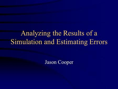 Analyzing the Results of a Simulation and Estimating Errors Jason Cooper.