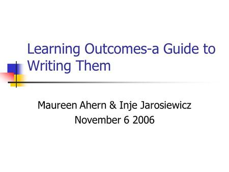 Learning Outcomes-a Guide to Writing Them Maureen Ahern & Inje Jarosiewicz November 6 2006.