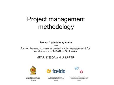 Project management methodology Project Cycle Management ----- A short training course in project cycle management for subdivisions of MFAR in Sri Lanka.