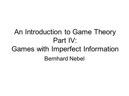 An Introduction to Game Theory Part IV: Games with Imperfect Information Bernhard Nebel.