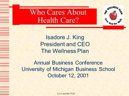 Live and Be Well Who Cares About Health Care? Annual Business Conference University of Michigan Business School October 12, 2001 Isadore J. King President.