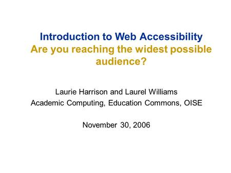 Laurie Harrison and Laurel Williams Academic Computing, Education Commons, OISE November 30, 2006 Introduction to Web Accessibility Are you reaching the.