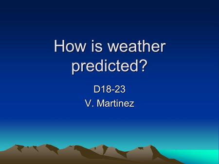 How is weather predicted? D18-23 V. Martinez 1. Meteorologist A meteorologist is a scientist who studies and measures weather conditions.