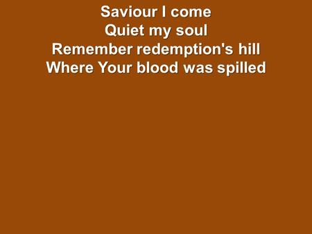 Saviour I come Quiet my soul Remember redemption's hill Where Your blood was spilled.