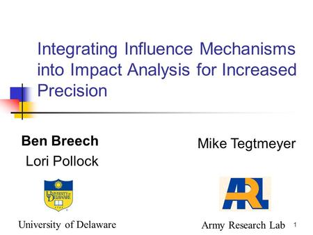 1 Integrating Influence Mechanisms into Impact Analysis for Increased Precision Ben Breech Lori Pollock Mike Tegtmeyer University of Delaware Army Research.