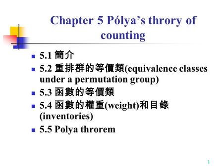 1 Chapter 5 Pólya's throry of counting 5.1 簡介 5.2 重排群的等價類 (equivalence classes under a permutation group) 5.3 函數的等價類 5.4 函數的權重 (weight) 和目錄 (inventories)