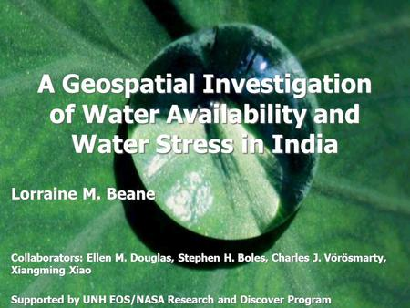 A Geospatial Investigation of Water Availability and Water Stress in India Lorraine M. Beane Collaborators: Ellen M. Douglas, Stephen H. Boles, Charles.