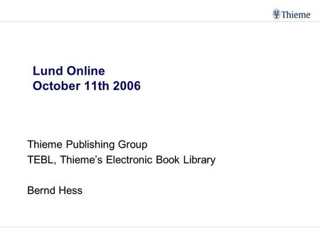 Lund Online October 11th 2006 Thieme Publishing Group TEBL, Thieme's Electronic Book Library Bernd Hess.