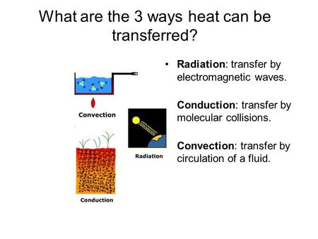 What are the 3 ways heat can be transferred? Radiation: transfer by electromagnetic waves. Conduction: transfer by molecular collisions. Convection: transfer.