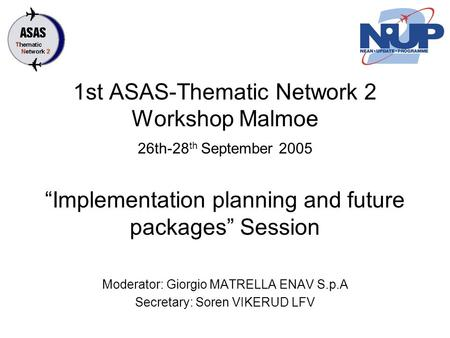 "1st ASAS-Thematic Network 2 Workshop Malmoe 26th-28 th September 2005 ""Implementation planning and future packages"" Session Moderator: Giorgio MATRELLA."