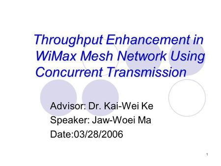 1 Throughput Enhancement in WiMax Mesh Network Using Concurrent Transmission Advisor: Dr. Kai-Wei Ke Speaker: Jaw-Woei Ma Date:03/28/2006.
