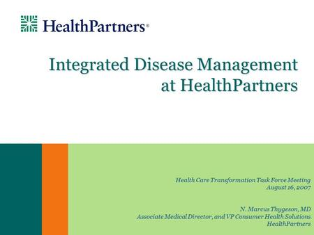 Integrated Disease Management at HealthPartners Health Care Transformation Task Force Meeting August 16, 2007 N. Marcus Thygeson, MD Associate Medical.