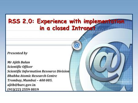 RSS 2.0: Experience with implementation in a closed Intranet Presented by Mr Ajith Balan Scientific Officer Scientific Information Resource Division Bhabha.