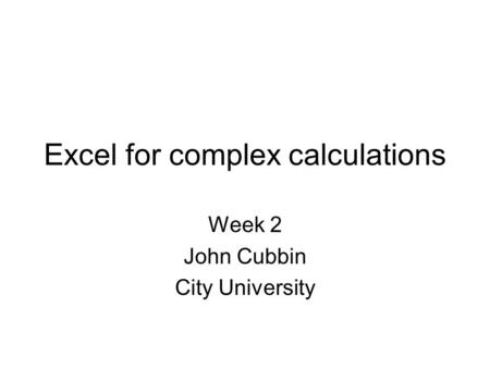 Excel for complex calculations Week 2 John Cubbin City University.