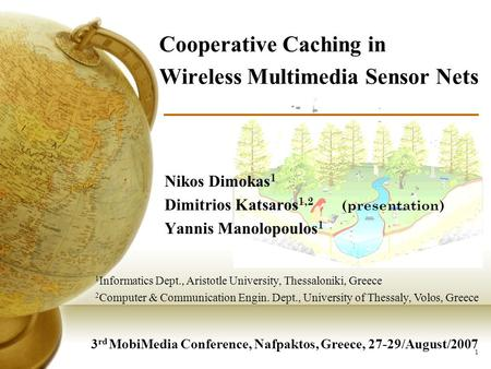 1 Cooperative Caching in Wireless Multimedia Sensor Nets Nikos Dimokas 1 Dimitrios Katsaros 1,2 (presentation) Yannis Manolopoulos 1 3 rd MobiMedia Conference,
