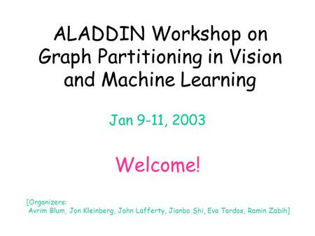ALADDIN Workshop on Graph Partitioning in Vision and Machine Learning Jan 9-11, 2003 Welcome! [Organizers: Avrim Blum, Jon Kleinberg, John Lafferty, Jianbo.