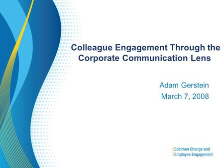 Colleague Engagement Through the Corporate Communication Lens Adam Gerstein March 7, 2008.