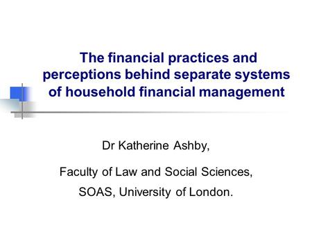 The financial practices and perceptions behind separate systems of household financial management Dr Katherine Ashby, Faculty of Law and Social Sciences,