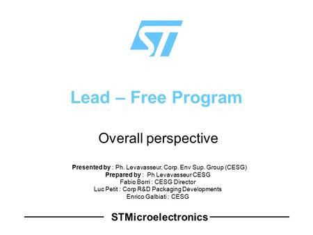 STMicroelectronics Lead – Free Program  Overall perspective Presented by : Ph. Levavasseur, Corp. Env Sup. Group (CESG) Prepared by : Ph Levavasseur CESG.