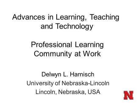 Professional Learning Community at Work Delwyn L. Harnisch University of Nebraska-Lincoln Lincoln, Nebraska, USA Advances in Learning, Teaching and Technology.