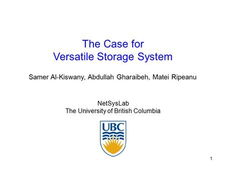 1 The Case for Versatile Storage System NetSysLab The University of British Columbia Samer Al-Kiswany, Abdullah Gharaibeh, Matei Ripeanu.