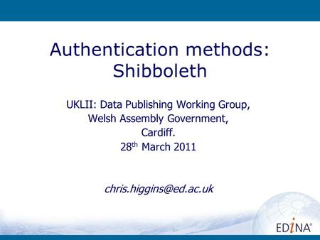 Authentication methods: Shibboleth UKLII: Data Publishing Working Group, Welsh Assembly Government, Cardiff. 28 th March 2011