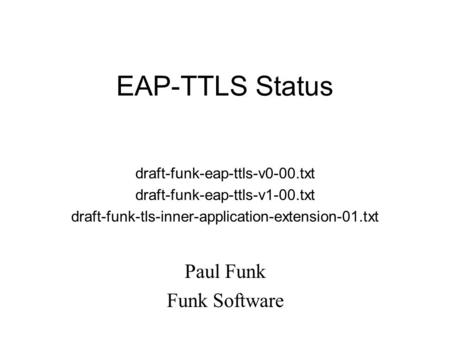 EAP-TTLS Status draft-funk-eap-ttls-v0-00.txt draft-funk-eap-ttls-v1-00.txt draft-funk-tls-inner-application-extension-01.txt Paul Funk Funk Software.