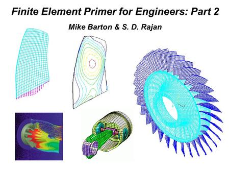 Finite Element Primer for Engineers: Part 2 Mike Barton & S. D. Rajan.