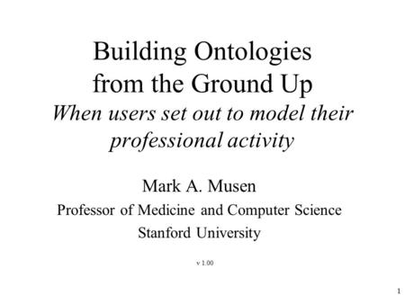 1 Building Ontologies from the Ground Up When users set out to model their professional activity Mark A. Musen Professor of Medicine and Computer Science.