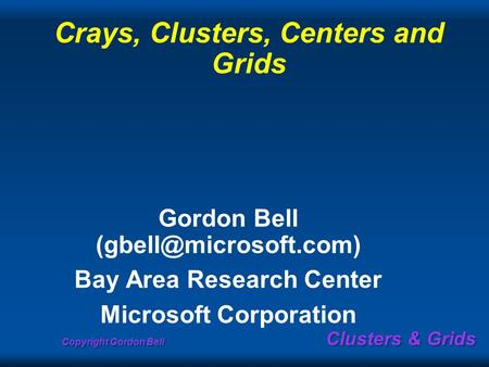 Copyright Gordon Bell Clusters & Grids Crays, Clusters, Centers and Grids Gordon Bell Bay Area Research Center Microsoft Corporation.