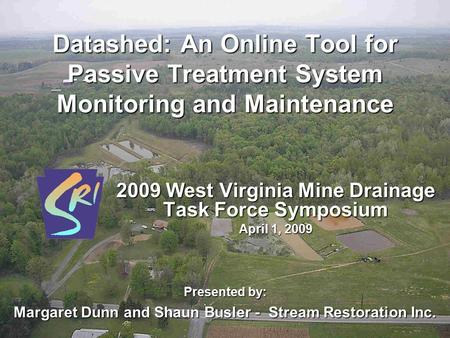 Datashed: An Online Tool for Passive Treatment System Monitoring and Maintenance 2009 West Virginia Mine Drainage Task Force Symposium April 1, 2009 Presented.