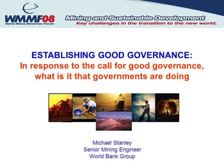ESTABLISHING GOOD GOVERNANCE: In response to the call for good governance, what is it that governments are doing Michael Stanley Senior Mining Engineer.