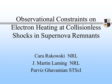 Observational Constraints on Electron Heating at Collisionless Shocks in Supernova Remnants Cara Rakowski NRL J. Martin Laming NRL Parviz Ghavamian STScI.
