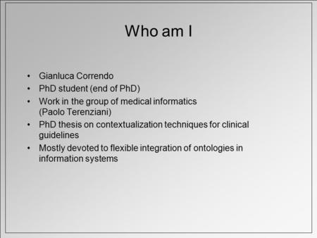 Who am I Gianluca Correndo PhD student (end of PhD) Work in the group of medical informatics (Paolo Terenziani) PhD thesis on contextualization techniques.