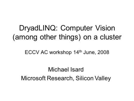 DryadLINQ: Computer Vision (among other things) on a cluster ECCV AC workshop 14 th June, 2008 Michael Isard Microsoft Research, Silicon Valley.
