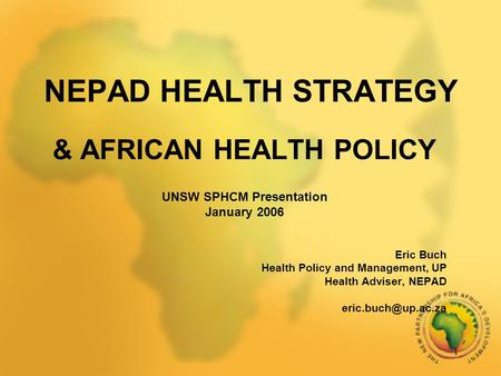 1 NEPAD HEALTH STRATEGY & AFRICAN HEALTH POLICY UNSW SPHCM Presentation January 2006 Eric Buch Health Policy and Management, UP Health Adviser, NEPAD