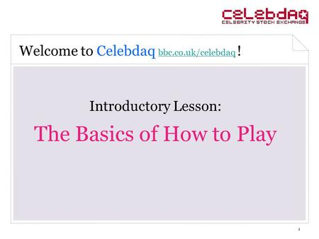 1 Introductory Lesson: The Basics of How to Play Welcome to Celebdaq bbc.co.uk/celebdaq ! bbc.co.uk/celebdaq.