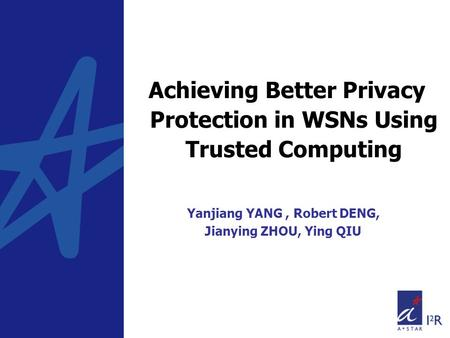 Achieving Better Privacy Protection in WSNs Using Trusted Computing Yanjiang YANG, Robert DENG, Jianying ZHOU, Ying QIU.