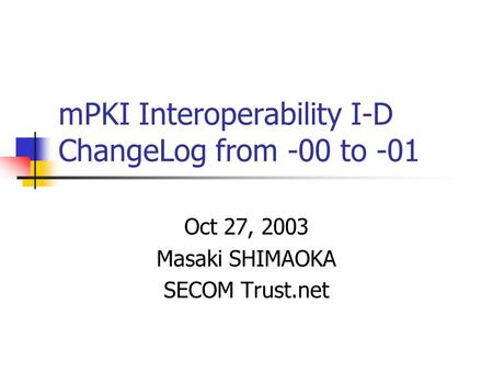 MPKI Interoperability I-D ChangeLog from -00 to -01 Oct 27, 2003 Masaki SHIMAOKA SECOM Trust.net.