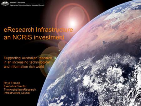 1 eResearch Infrastructure an NCRIS investment Supporting Australian research in an increasing technological and information rich world Rhys Francis Executive.