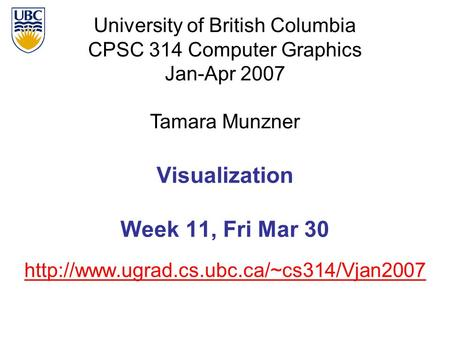 University of British Columbia CPSC 314 Computer Graphics Jan-Apr 2007 Tamara Munzner  Visualization Week 11,