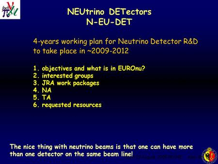 ISS-4 22 August. 2006 IRVINE Alain Blondel NEUtrino DETectors N-EU-DET 4-years working plan for Neutrino Detector R&D to take place in ~2009-2012 1. objectives.