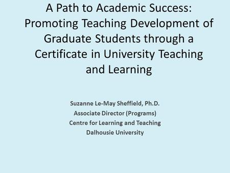 A Path to Academic Success: Promoting Teaching Development of Graduate Students through a Certificate in University Teaching and Learning Suzanne Le-May.